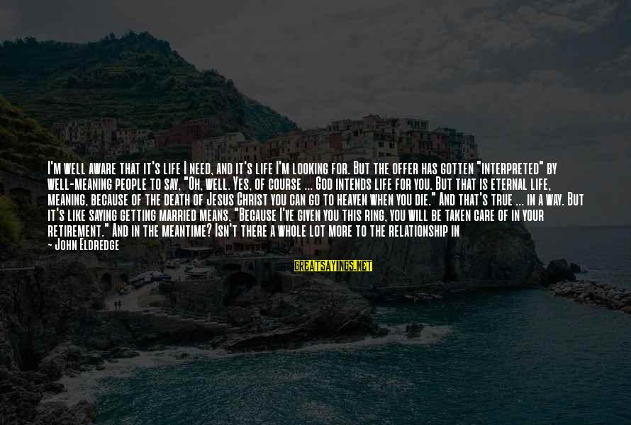 Living Your True Life Sayings By John Eldredge: I'm well aware that it's life I need, and it's life I'm looking for. But