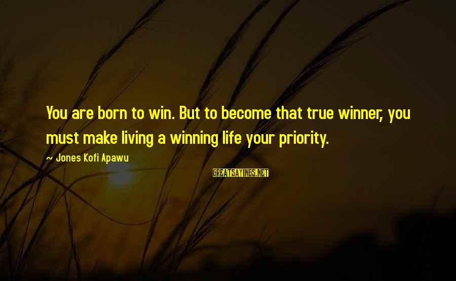 Living Your True Life Sayings By Jones Kofi Apawu: You are born to win. But to become that true winner, you must make living
