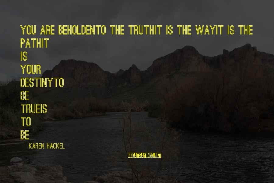Living Your True Life Sayings By Karen Hackel: You are beholdenTo the truthIt is the wayIt is the pathIt is your destinyTo be
