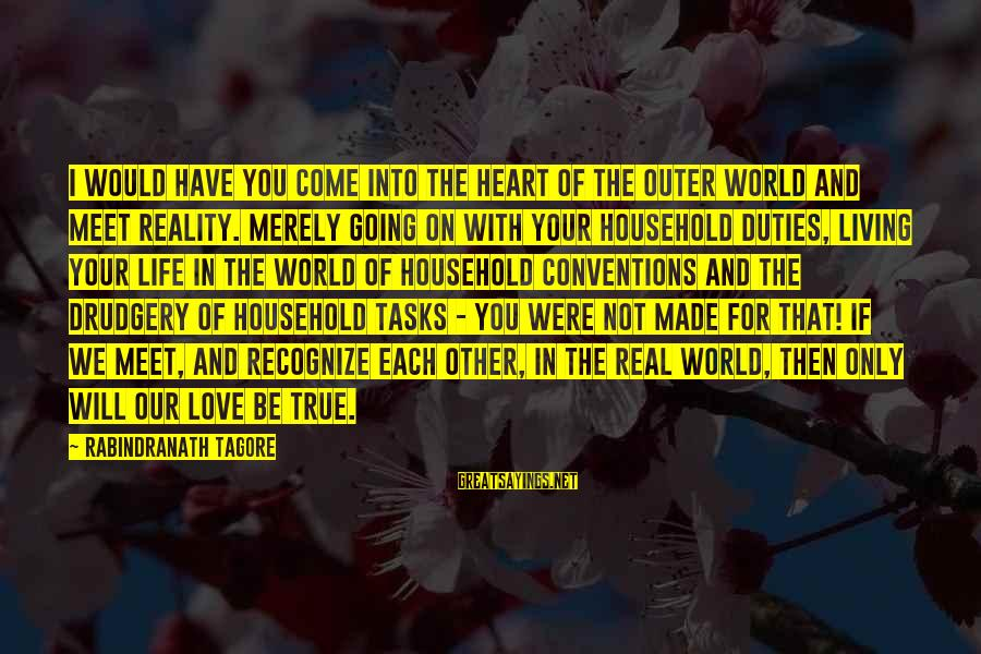Living Your True Life Sayings By Rabindranath Tagore: I would have you come into the heart of the outer world and meet reality.