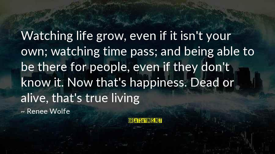 Living Your True Life Sayings By Renee Wolfe: Watching life grow, even if it isn't your own; watching time pass; and being able