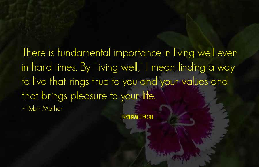 """Living Your True Life Sayings By Robin Mather: There is fundamental importance in living well even in hard times. By """"living well,"""" I"""