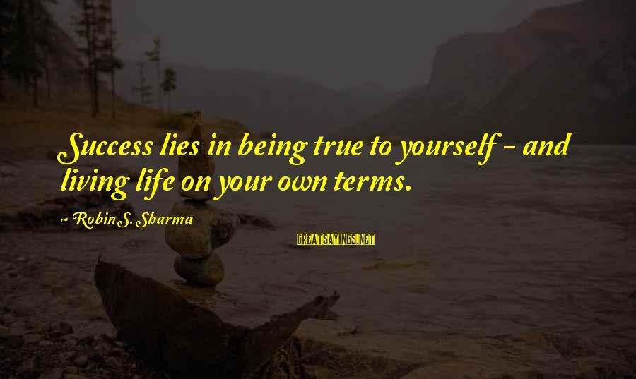 Living Your True Life Sayings By Robin S. Sharma: Success lies in being true to yourself - and living life on your own terms.