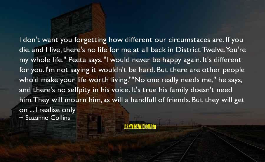 Living Your True Life Sayings By Suzanne Collins: I don't want you forgetting how different our circumstaces are. If you die, and I