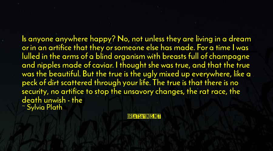 Living Your True Life Sayings By Sylvia Plath: Is anyone anywhere happy? No, not unless they are living in a dream or in