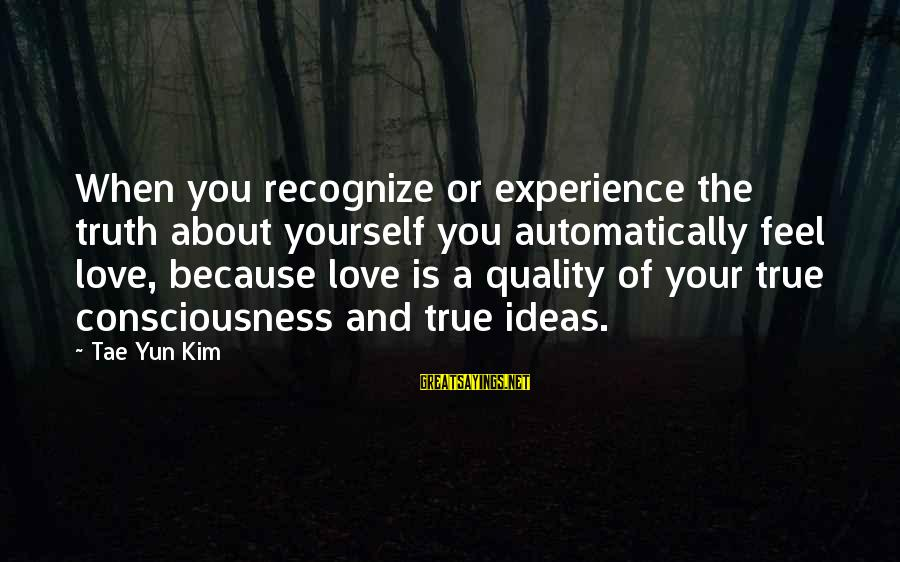 Living Your True Life Sayings By Tae Yun Kim: When you recognize or experience the truth about yourself you automatically feel love, because love