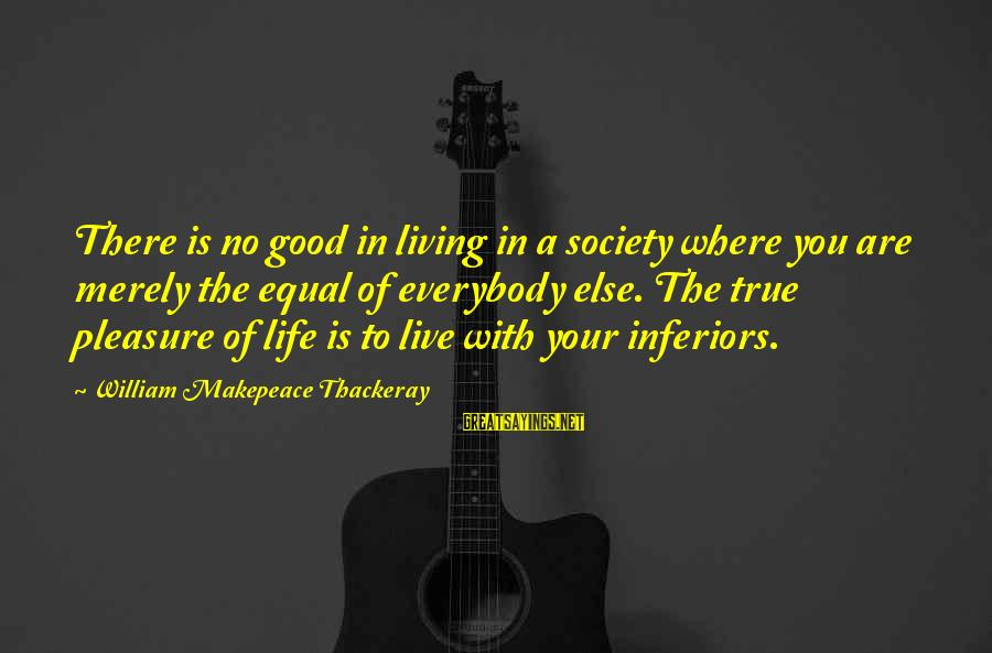 Living Your True Life Sayings By William Makepeace Thackeray: There is no good in living in a society where you are merely the equal