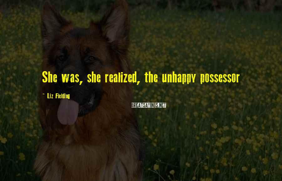 Liz Fielding Sayings: She was, she realized, the unhappy possessor