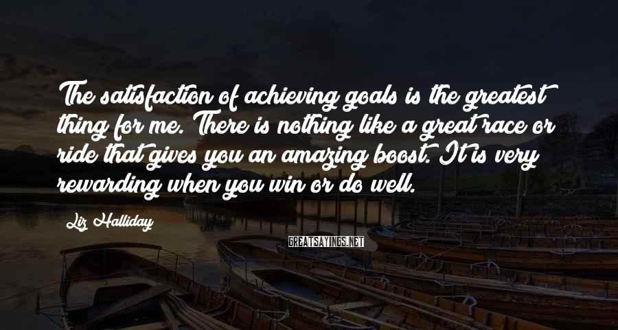 Liz Halliday Sayings: The satisfaction of achieving goals is the greatest thing for me. There is nothing like