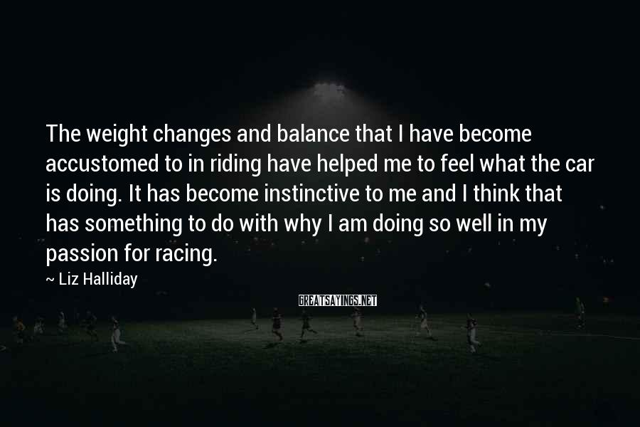 Liz Halliday Sayings: The weight changes and balance that I have become accustomed to in riding have helped