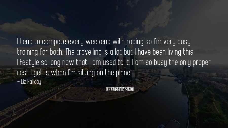 Liz Halliday Sayings: I tend to compete every weekend with racing so I'm very busy training for both.