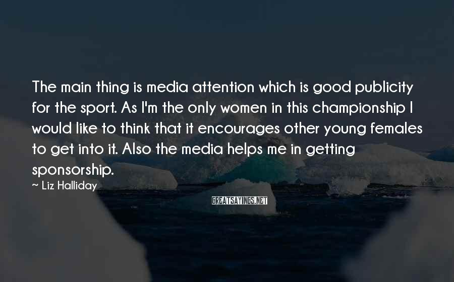 Liz Halliday Sayings: The main thing is media attention which is good publicity for the sport. As I'm