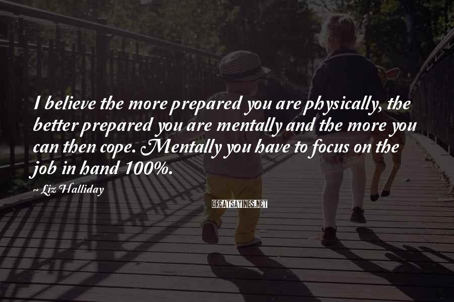 Liz Halliday Sayings: I believe the more prepared you are physically, the better prepared you are mentally and