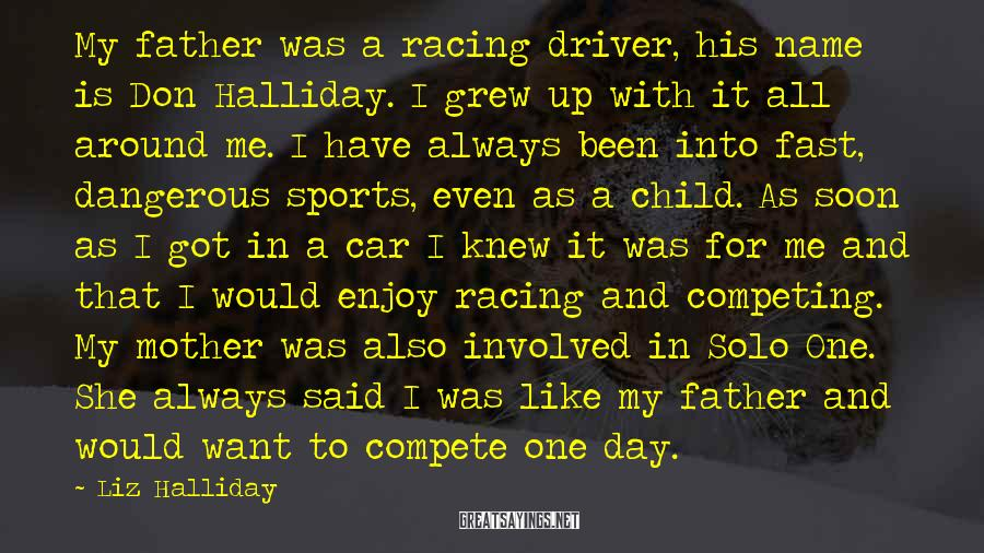 Liz Halliday Sayings: My father was a racing driver, his name is Don Halliday. I grew up with