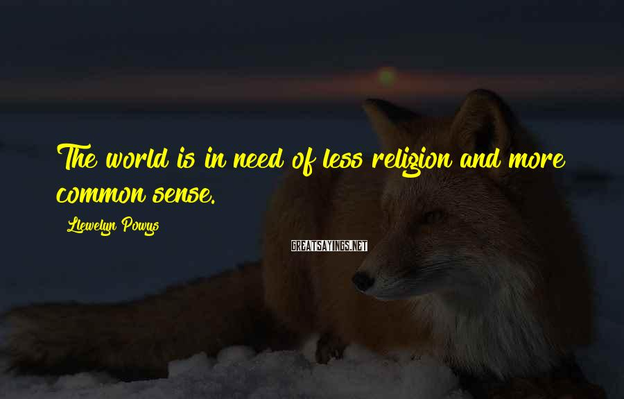 Llewelyn Powys Sayings: The world is in need of less religion and more common sense.