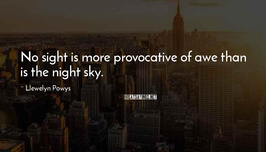 Llewelyn Powys Sayings: No sight is more provocative of awe than is the night sky.