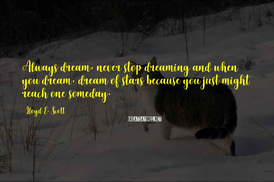 Lloyd E. Scott Sayings: Always dream, never stop dreaming and when you dream, dream of stars because you just