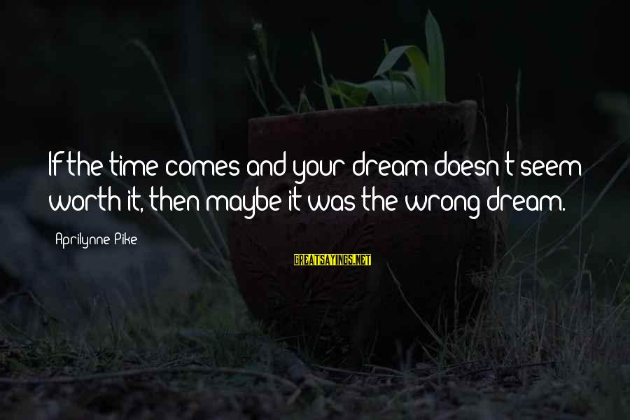 Lmfao Party Sayings By Aprilynne Pike: If the time comes and your dream doesn't seem worth it, then maybe it was
