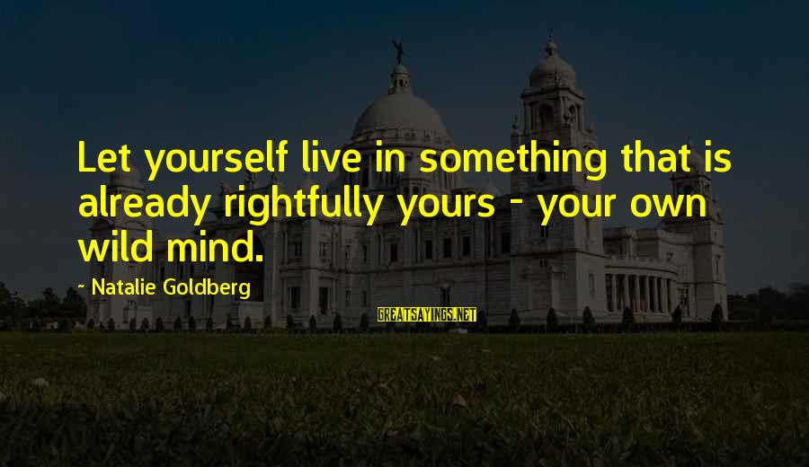 Lmfao Party Sayings By Natalie Goldberg: Let yourself live in something that is already rightfully yours - your own wild mind.