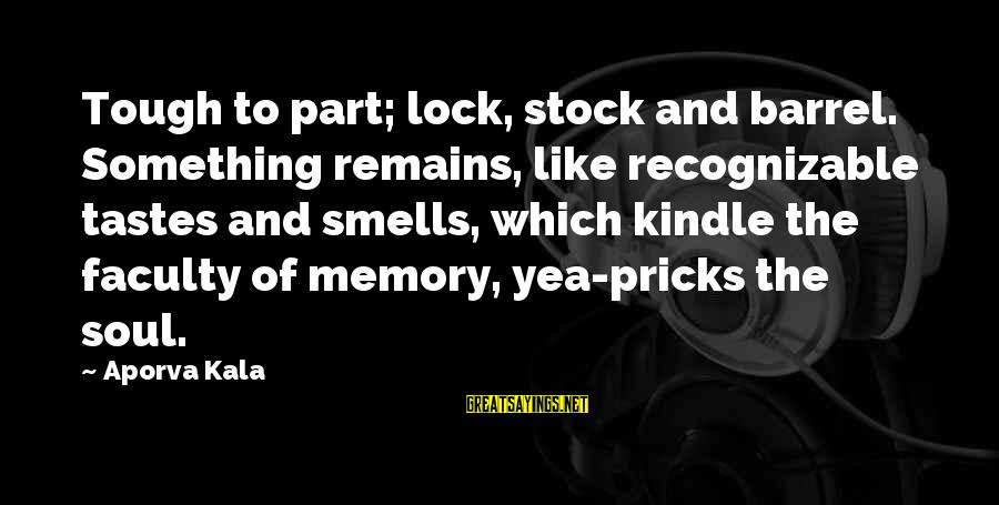 Lock Stock And Barrel Sayings By Aporva Kala: Tough to part; lock, stock and barrel. Something remains, like recognizable tastes and smells, which