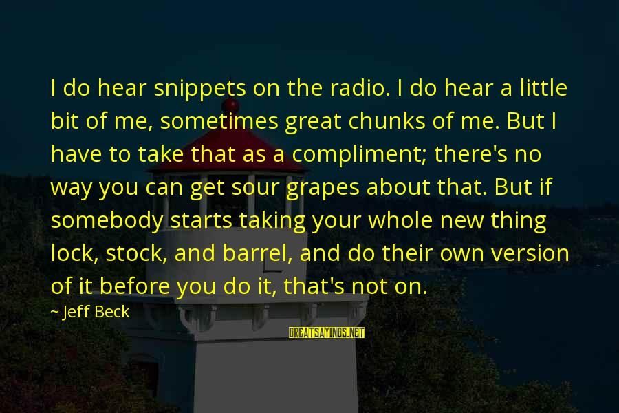 Lock Stock And Barrel Sayings By Jeff Beck: I do hear snippets on the radio. I do hear a little bit of me,
