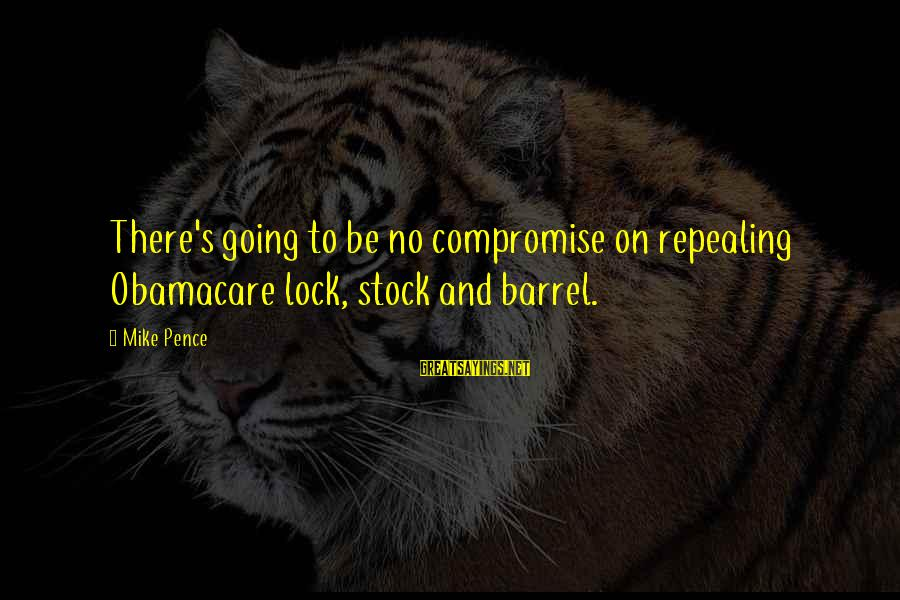 Lock Stock And Barrel Sayings By Mike Pence: There's going to be no compromise on repealing Obamacare lock, stock and barrel.