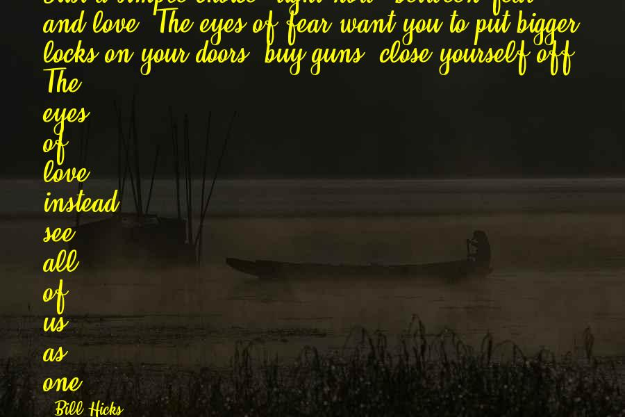 Locks And Love Sayings By Bill Hicks: Just a simple choice, right now, between fear and love. The eyes of fear want