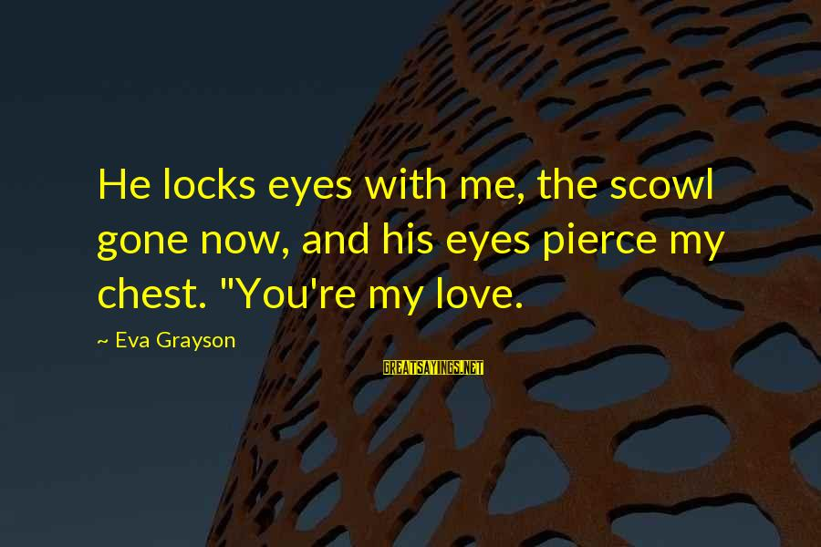 Locks And Love Sayings By Eva Grayson: He locks eyes with me, the scowl gone now, and his eyes pierce my chest.