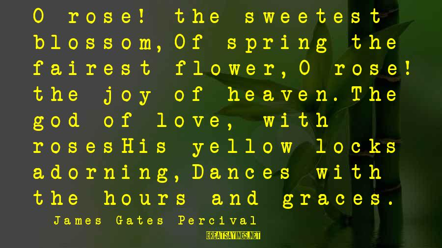Locks And Love Sayings By James Gates Percival: O rose! the sweetest blossom,Of spring the fairest flower,O rose! the joy of heaven.The god