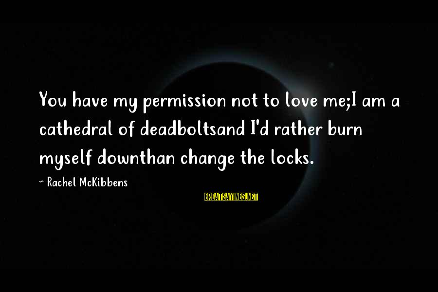 Locks And Love Sayings By Rachel McKibbens: You have my permission not to love me;I am a cathedral of deadboltsand I'd rather