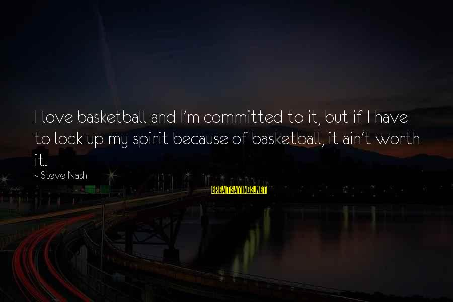 Locks And Love Sayings By Steve Nash: I love basketball and I'm committed to it, but if I have to lock up
