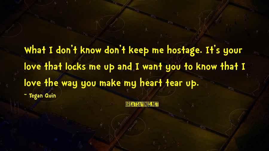Locks And Love Sayings By Tegan Quin: What I don't know don't keep me hostage. It's your love that locks me up