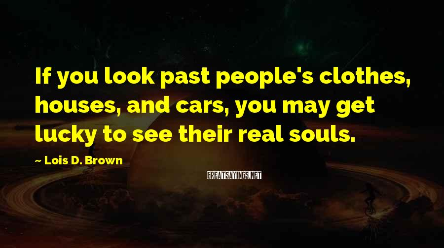 Lois D. Brown Sayings: If you look past people's clothes, houses, and cars, you may get lucky to see