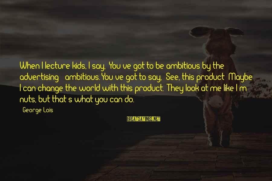 Lois's Sayings By George Lois: When I lecture kids, I say, 'You've got to be ambitious by the advertising -