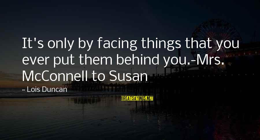 Lois's Sayings By Lois Duncan: It's only by facing things that you ever put them behind you.-Mrs. McConnell to Susan