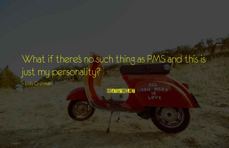 Lois's Sayings By Lois Greiman: What if there's no such thing as PMS and this is just my personality?