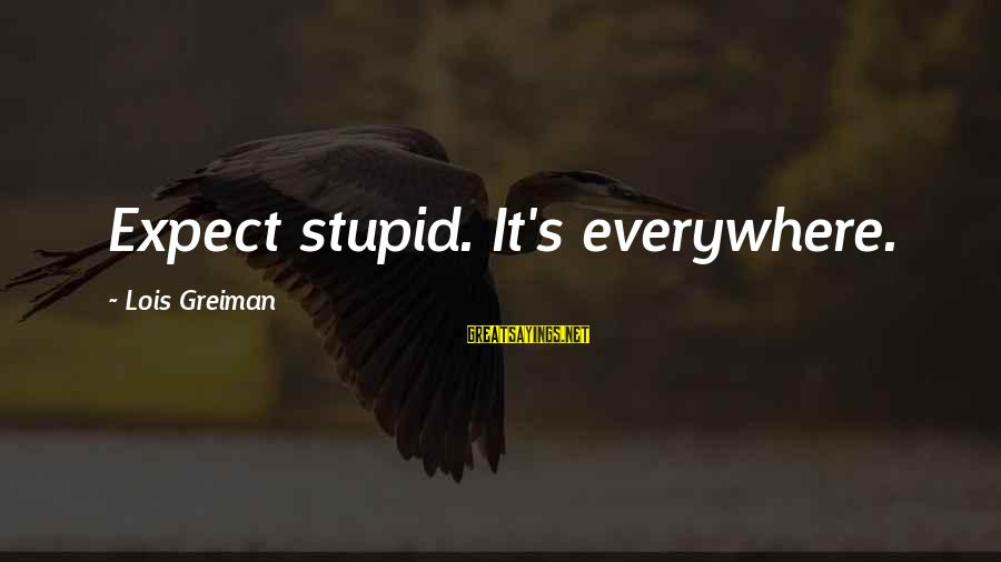 Lois's Sayings By Lois Greiman: Expect stupid. It's everywhere.