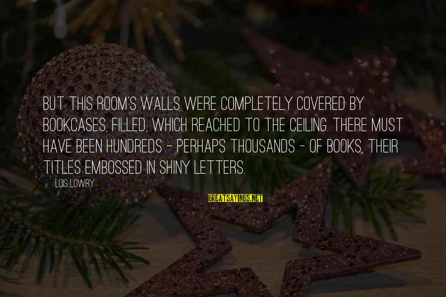Lois's Sayings By Lois Lowry: But this room's walls were completely covered by bookcases, filled, which reached to the ceiling.