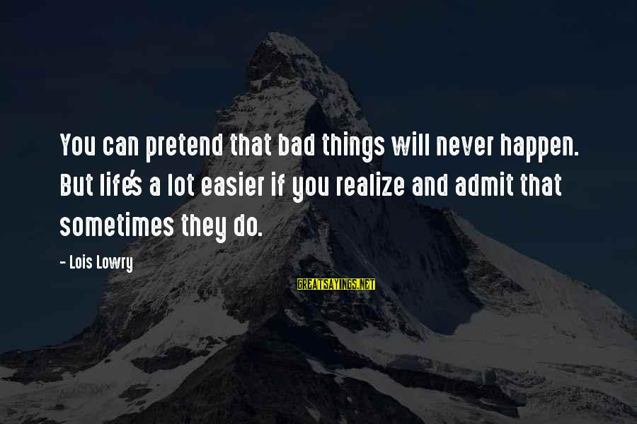 Lois's Sayings By Lois Lowry: You can pretend that bad things will never happen. But life's a lot easier if
