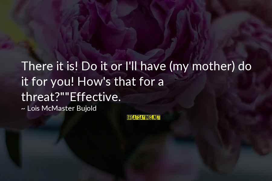 Lois's Sayings By Lois McMaster Bujold: There it is! Do it or I'll have (my mother) do it for you! How's