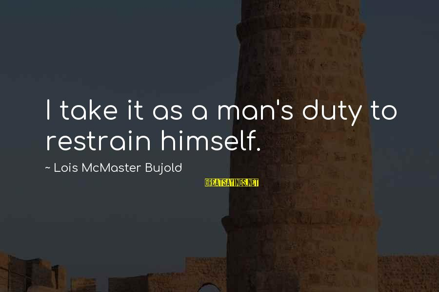 Lois's Sayings By Lois McMaster Bujold: I take it as a man's duty to restrain himself.