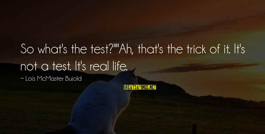 "Lois's Sayings By Lois McMaster Bujold: So what's the test?""""Ah, that's the trick of it. It's not a test. It's real"