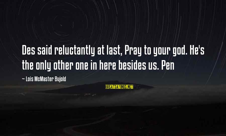Lois's Sayings By Lois McMaster Bujold: Des said reluctantly at last, Pray to your god. He's the only other one in