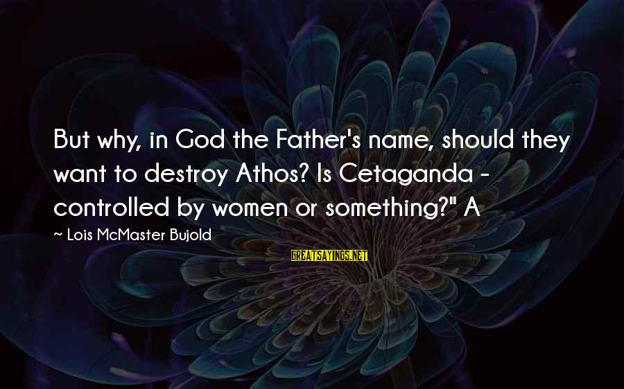 Lois's Sayings By Lois McMaster Bujold: But why, in God the Father's name, should they want to destroy Athos? Is Cetaganda