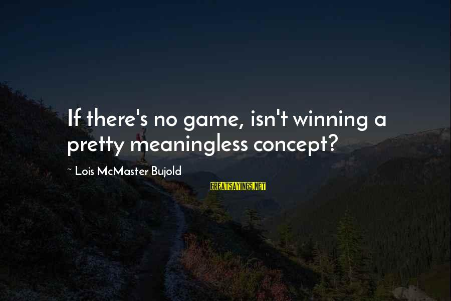 Lois's Sayings By Lois McMaster Bujold: If there's no game, isn't winning a pretty meaningless concept?