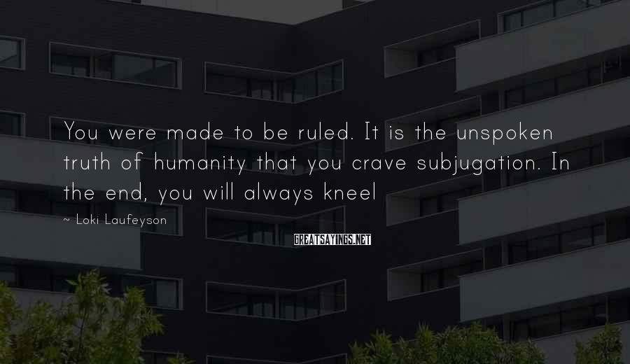 Loki Laufeyson Sayings: You were made to be ruled. It is the unspoken truth of humanity that you