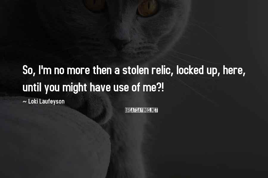 Loki Laufeyson Sayings: So, I'm no more then a stolen relic, locked up, here, until you might have