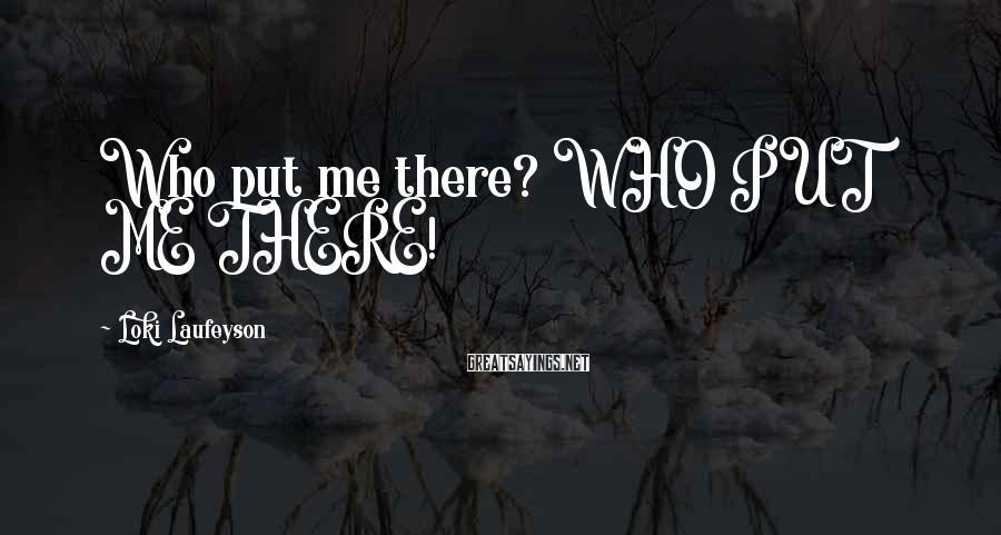 Loki Laufeyson Sayings: Who put me there? WHO PUT ME THERE!