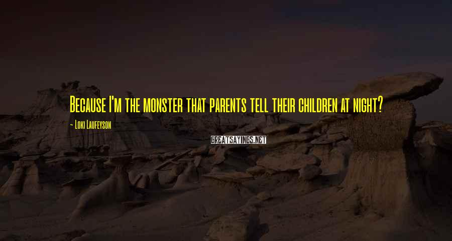 Loki Laufeyson Sayings: Because I'm the monster that parents tell their children at night?