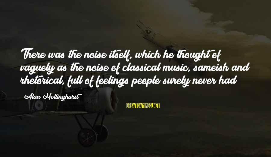 Lol Pro Players Sayings By Alan Hollinghurst: There was the noise itself, which he thought of vaguely as the noise of classical